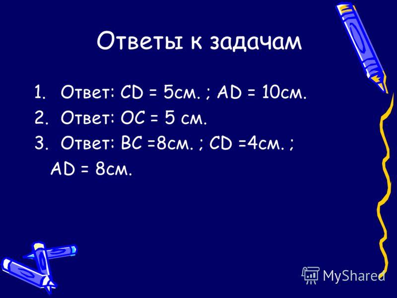 Ответы к задачам 1.Ответ: CD = 5см. ; AD = 10см. 2.Ответ: OC = 5 см. 3.Ответ: BC =8см. ; CD =4см. ; AD = 8см.