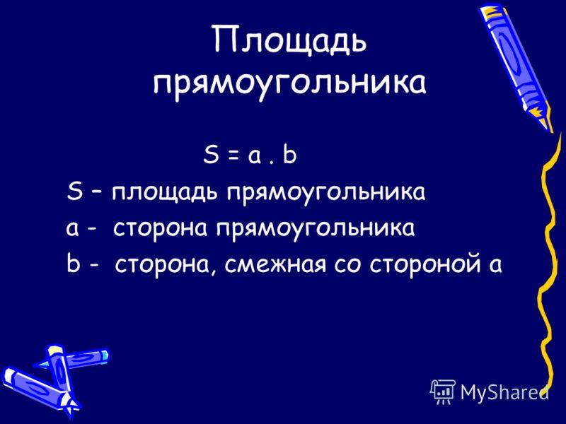 Площадь прямоугольника S = a. b S – площадь прямоугольника a - сторона прямоугольника b - сторона, смежная со стороной а
