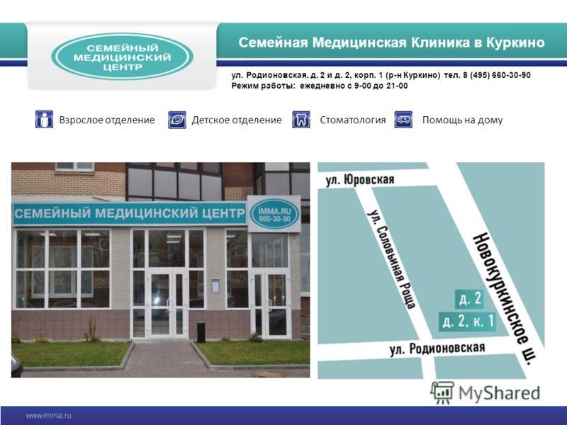 Семейная Медицинская клиника в КуркиноСемейная Медицинская Клиника в Куркино ул. Родионовская, д. 2 и д. 2, корп. 1 (р-н Куркино) тел. 8 (495) 660-30-90 Режим работы: ежедневно с 9-00 до 21-00 Взрослое отделениеДетское отделениеСтоматологияПомощь на