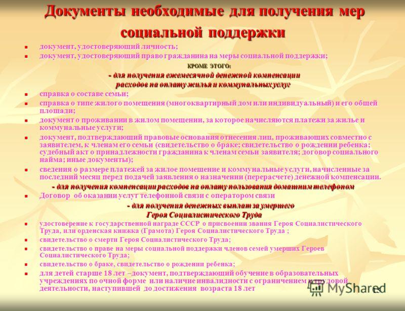 15 Документы необходимые для получения мер социальной поддержки Документы необходимые для получения мер социальной поддержки документ, удостоверяющий личность; документ, удостоверяющий личность; документ, удостоверяющий право гражданина на меры социа