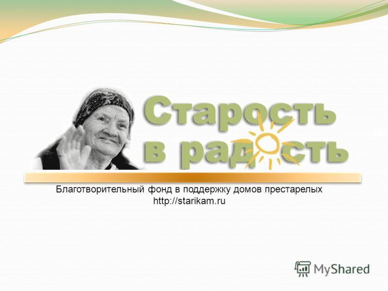 Благотворительный фонд в поддержку домов престарелых http://starikam.ru