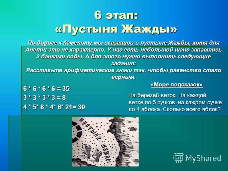 6 этап: «Пустыня Жажды» 6 * 6 * 6 * 6 = 35 3 * 3 * 3 * 3 = 8 4 * 5* 8 * 4* 6* 21= 30 «Море подсказок» На берёзе8 веток. На каждой ветке по 5 сучков, на каждом сучке по 4 яблока. Сколько всего яблок? На берёзе8 веток. На каждой ветке по 5 сучков, на к