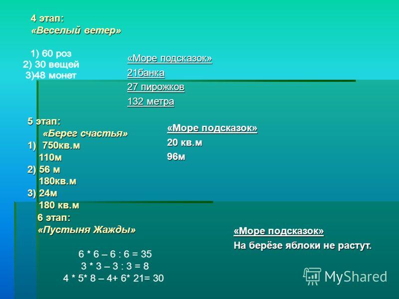 4 этап: «Веселый ветер» «Море подсказок» 21банка 27 пирожков 132 метра 5 этап: «Берег счастья» 1)750кв.м 110м 110м 2) 56 м 180кв.м 180кв.м 3) 24м 180 кв.м 180 кв.м «Море подсказок» 20 кв.м 96м 6 этап: «Пустыня Жажды» 6 * 6 – 6 : 6 = 35 3 * 3 – 3 : 3