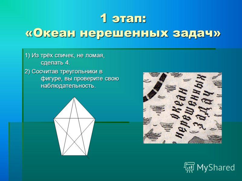 1 этап: «Океан нерешенных задач» 1) Из трёх спичек, не ломая, сделать 4. 2) Сосчитав треугольники в фигуре, вы проверите свою наблюдательность.