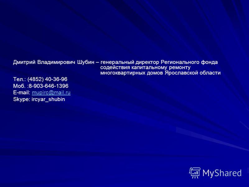 Дмитрий Владимирович Шубин – генеральный директор Регионального фонда содействия капитальному ремонту многоквартирных домов Ярославской области Тел.: (4852) 40-36-96 Моб. :8-903-646-1396 E-mail: mupirc@mail.rumupirc@mail.ru Skype: ircyar_shubin