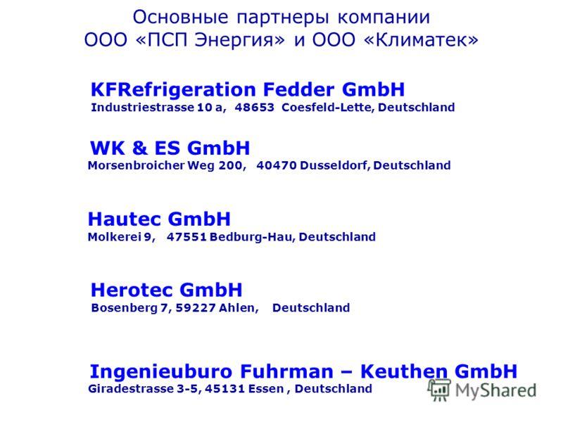 Основные партнеры компании ООО «ПСП Энергия» и ООО «Климатек» KFRefrigeration Fedder GmbH Industriestrasse 10 a, 48653 Coesfeld-Lette, Deutschland WK & ES GmbH Morsenbroicher Weg 200, 40470 Dusseldorf, Deutschland Hautec GmbH Molkerei 9, 47551 Bedbur