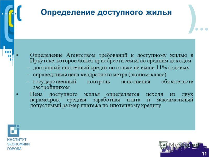 ) 11 Определение доступного жилья Определение Агентством требований к доступному жилью в Иркутске, которое может приобрести семья со средним доходом –доступный ипотечный кредит по ставке не выше 11% годовых –справедливая цена квадратного метра (эконо