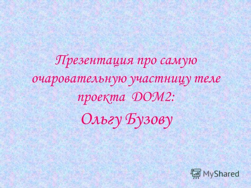 Презентация про самую очаровательную участницу теле проекта ДОМ2: Ольгу Бузову