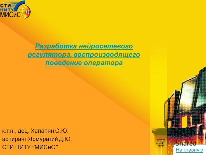 к.т.н., доц. Халапян С.Ю. аспирант Ярмуратий Д.Ю. СТИ НИТУ МИСиС Разработка нейросетевого регулятора, воспроизводящего поведение оператора На главную