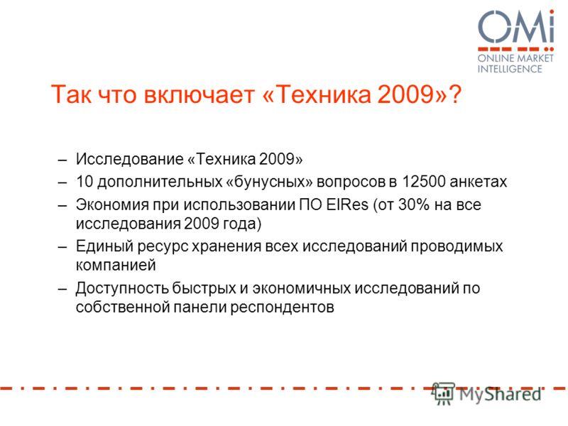 Так что включает «Техника 2009»? –Исследование «Техника 2009» –10 дополнительных «бунусных» вопросов в 12500 анкетах –Экономия при использовании ПО ElRes (от 30% на все исследования 2009 года) –Единый ресурс хранения всех исследований проводимых комп