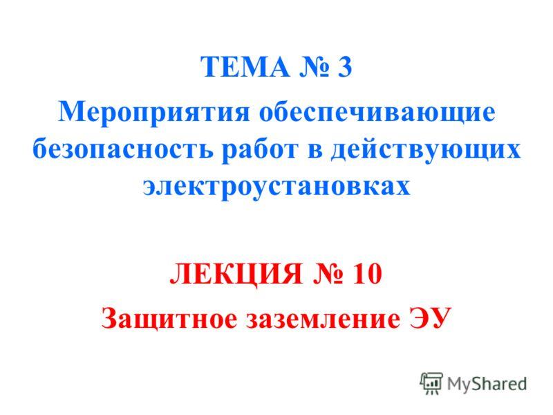 ТЕМА 3 Мероприятия обеспечивающие безопасность работ в действующих электроустановках ЛЕКЦИЯ 10 Защитное заземление ЭУ