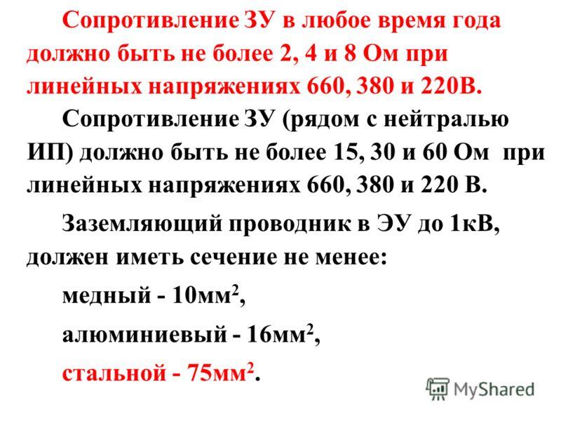 Сопротивление ЗУ в любое время года должно быть не более 2, 4 и 8 Ом при линейных напряжениях 660, 380 и 220В. Сопротивление ЗУ (рядом с нейтралью ИП) должно быть не более 15, 30 и 60 Ом при линейных напряжениях 660, 380 и 220 В. Заземляющий проводни