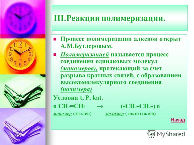 III.Реакции полимеризации. Процесс полимеризации алкенов открыт А.М.Бутлеровым. Полимеризацией называется процесс соединения одинаковых молекул (мономеров), протекающий за счет разрыва кратных связей, с образованием высокомолекулярного соединения (по