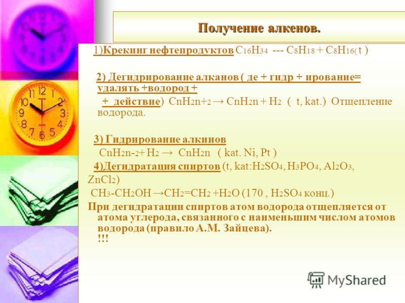 Получение алкенов. 1)Крекинг нефтепродуктов С 16 Н 34 --- С 8 Н 18 + С 8 Н 16( t ) 2) Дегидрирование алканов ( де + гидр + ирование= удалять +водород + + действие) CnH 2 n+ 2 CnH 2 n + H 2 ( t, kat.) Отщепление водорода. 3) Гидрирование алкинов CnH 2