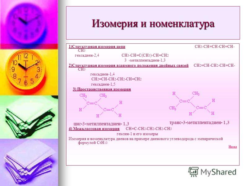 Изомерия и номенклатура 1)Структурная изомерия цепи СН 3 -СН=СН-СН=СН- СН 3 гексадиен-2,4 СН 3 -СН=С(СН 3 )-СН=СН 2 3 -метилпентадиен-1,3 2)Структурная изомерия взаимного положения двойных связей СН 2 =СН-СН 2 -СН=СН- СН 3 гексадиен-1,4 СН 2 =СН-СН 2