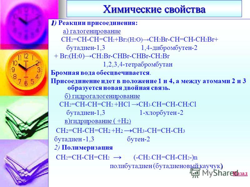 Химические свойства 1 1) Реакции присоединения: а) галогенирование СН 2 =СН-СН=СН 2 +Br 2 (H 2 O) CH 2 Br-CH=CH-CH 2 Br+ бутадиен-1,3 1,4-дибромбутен-2 + Br 2 (H 2 0)CH 2 Br-CHBr-CHBr-CH 2 Br 1,2,3,4-тетрабромбутан Бромная вода обесцвечивается. Присо