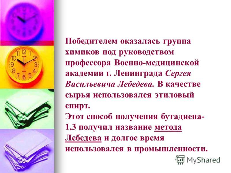Победителем оказалась группа химиков под руководством профессора Военно-медицинской академии г. Ленинграда Сергея Васильевича Лебедева. В качестве сырья использовался этиловый спирт. Этот способ получения бутадиена- 1,3 получил название метода Лебеде