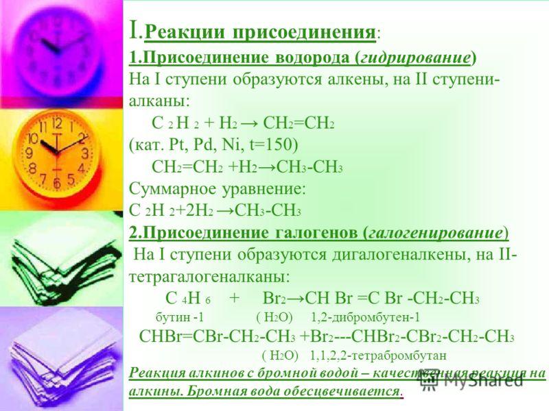 I. Реакции присоединения : 1.Присоединение водорода (гидрирование) На I ступени образуются алкены, на II cтупени- алканы: С 2 H 2 + Н 2 СН 2 =СН 2 (кат. Pt, Pd, Ni, t=150) CН 2 =СН 2 +Н 2 СН 3 -СН 3 Суммарное уравнение: С 2 Н 2 +2Н 2СН 3 -СН 3 2.Прис