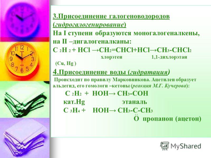 3.Присоединение галогеноводородов (гидрогалогенирование) На I ступени образуются моногалогеналкены, на II –дигалогеналканы: С 2 Н 2 + НCl CH 2 =CHCl+HClCH 3 -CHCl 2 хлорэтен 1,1-дихлорэтан (Cu, Hg ) 4.Присоединение воды (гидратация ) Происходит по пр