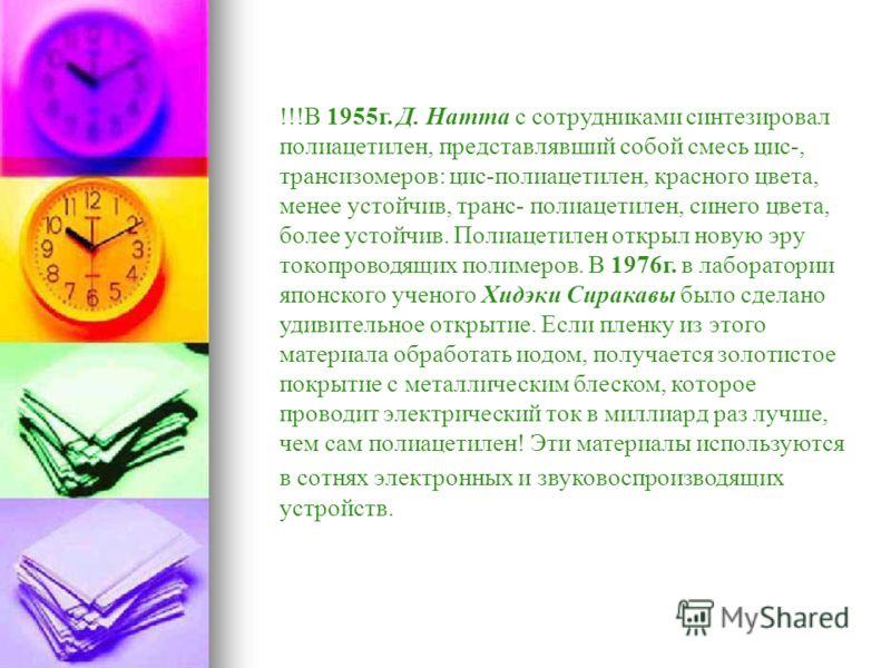 !!!В 1955г. Д. Натта с сотрудниками синтезировал полиацетилен, представлявший собой смесь цис-, трансизомеров: цис-полиацетилен, красного цвета, менее устойчив, транс- полиацетилен, синего цвета, более устойчив. Полиацетилен открыл новую эру токопров