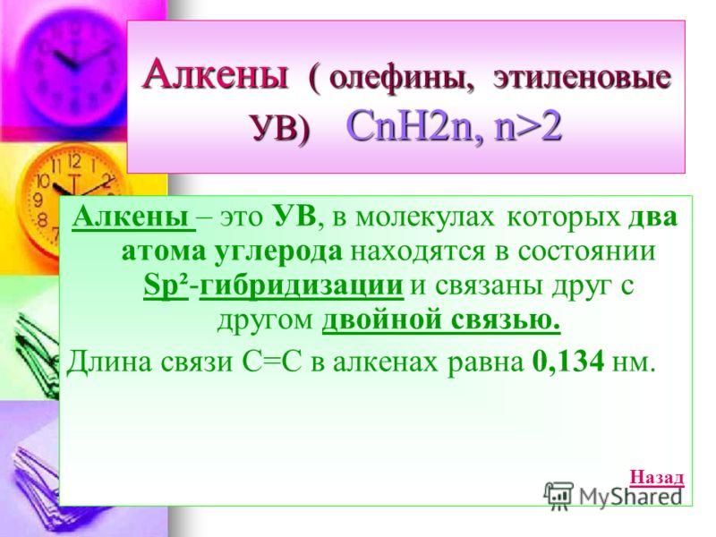 Алкены ( олефины, этиленовые УВ) CnH2n, n>2 Алкены – это УВ, в молекулах которых два атома углерода находятся в состоянии Sp²-гибридизации и связаны друг с другом двойной связью. Длина связи С=С в алкенах равна 0,134 нм. Назад