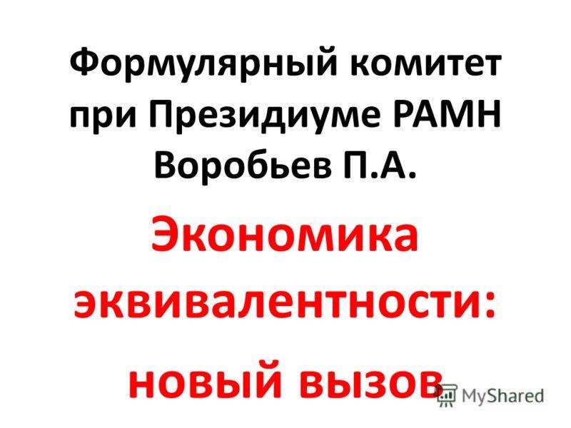 Формулярный комитет при Президиуме РАМН Воробьев П.А. Экономика эквивалентности: новый вызов