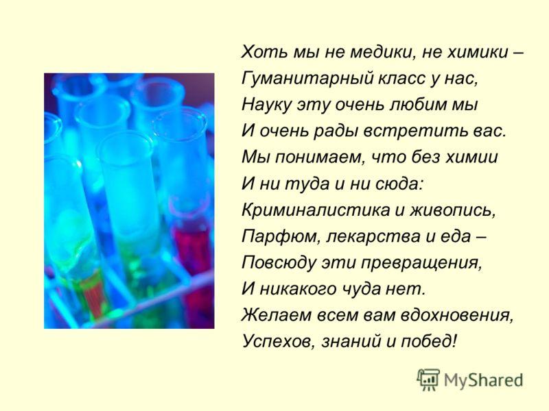 Хоть мы не медики, не химики – Гуманитарный класс у нас, Науку эту очень любим мы И очень рады встретить вас. Мы понимаем, что без химии И ни туда и ни сюда: Криминалистика и живопись, Парфюм, лекарства и еда – Повсюду эти превращения, И никакого чуд
