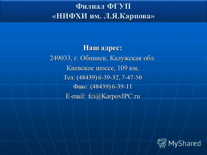 2 Наш адрес: 249033, г. Обнинск, Калужская обл. Киевское шоссе, 109 км, Тел: (48439) 6-39-32, 7-47-50 Факс: (48439) 6-39-11 E-mail: fci@KarpovIPC.ru Филиал ФГУП «НИФХИ им. Л.Я.Карпова»