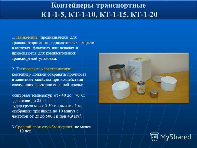 29 1. Назначение: предназначены для транспортирования радиоактивных веществ в ампулах, флаконах или пеналах и применяются для комплектования транспортной упаковки. 2. Технические характеристики: контейнер должен сохранять прочность и защитные свойств