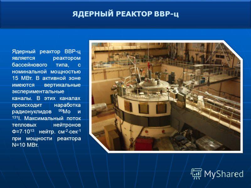 3 ЯДЕРНЫЙ РЕАКТОР ВВР-ц Ядерный реактор ВВР-ц является реактором бассейнового типа, с номинальной мощностью 15 МВт. В активной зоне имеются вертикальные экспериментальные каналы. В этих каналах происходит наработка радионуклидов 99 Мо и 131 I. Максим