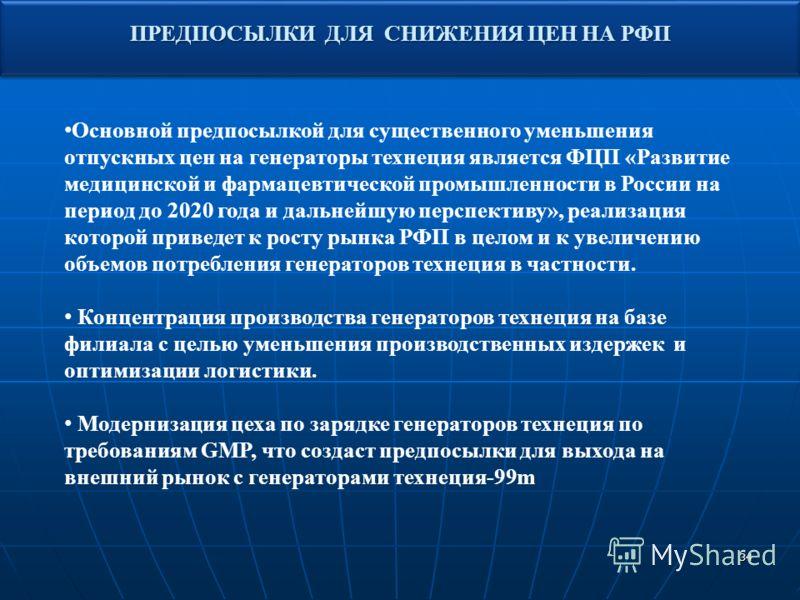 34 ПРЕДПОСЫЛКИ ДЛЯ СНИЖЕНИЯ ЦЕН НА РФП Основной предпосылкой для существенного уменьшения отпускных цен на генераторы технеция является ФЦП «Развитие медицинской и фармацевтической промышленности в России на период до 2020 года и дальнейшую перспекти