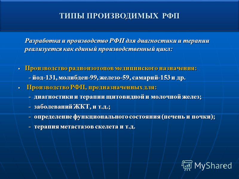 5 Разработка и производство РФП для диагностики и терапии реализуется как единый производственный цикл: Производство радиоизотопов медицинского назначения: Производство радиоизотопов медицинского назначения: - йод-131, молибден-99, железо-59, самарий