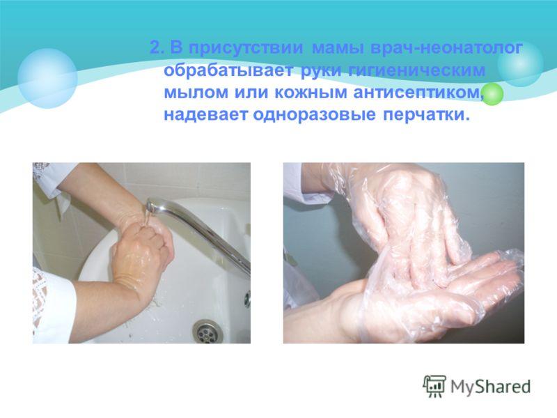 2. В присутствии мамы врач-неонатолог обрабатывает руки гигиеническим мылом или кожным антисептиком, надевает одноразовые перчатки.