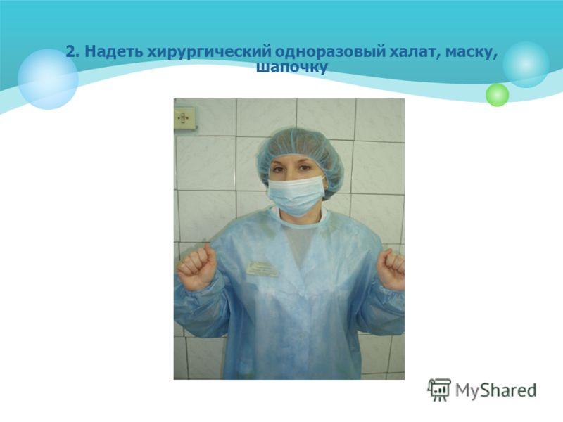 2. Надеть хирургический одноразовый халат, маску, шапочку