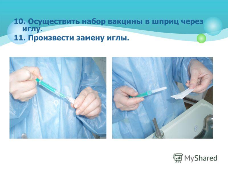 10. Осуществить набор вакцины в шприц через иглу. 11. Произвести замену иглы.
