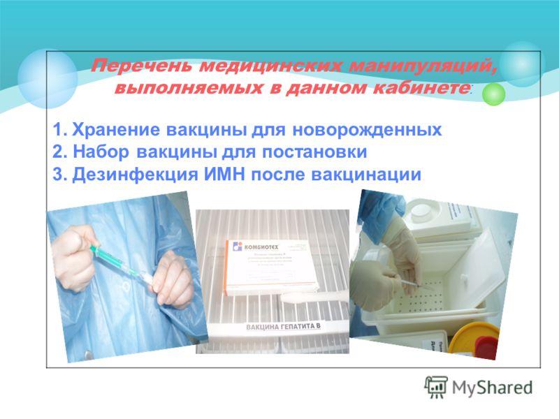 Перечень медицинских манипуляций, выполняемых в данном кабинете : 1. Хранение вакцины для новорожденных 2. Набор вакцины для постановки 3. Дезинфекция ИМН после вакцинации