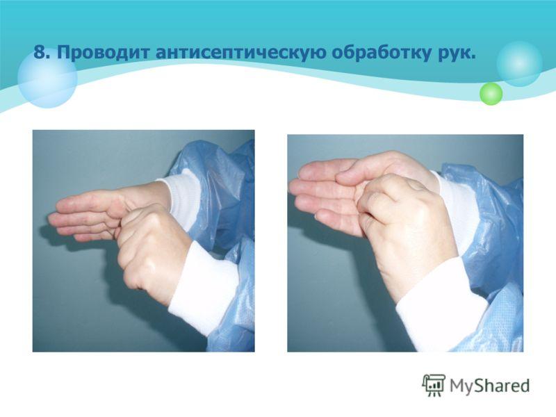 8. Проводит антисептическую обработку рук.