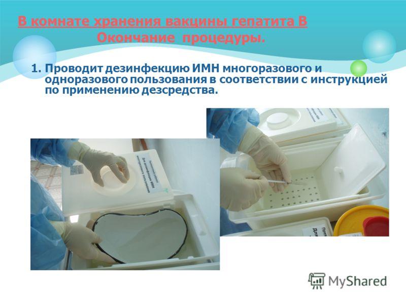 В комнате хранения вакцины гепатита В Окончание процедуры. 1. Проводит дезинфекцию ИМН многоразового и одноразового пользования в соответствии с инструкцией по применению дезсредства.