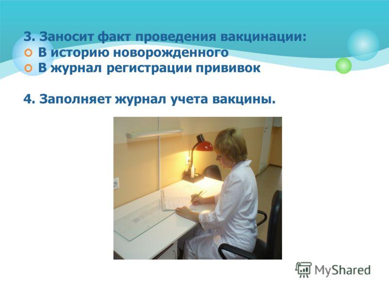 3. Заносит факт проведения вакцинации: В историю новорожденного В журнал регистрации прививок 4. Заполняет журнал учета вакцины.