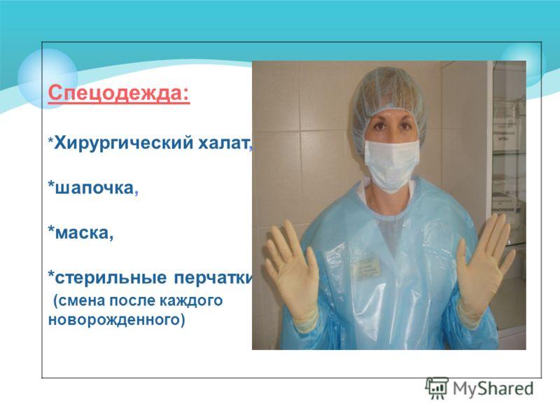 Спецодежда: * Хирургический халат, *шапочка, *маска, *стерильные перчатки (смена после каждого новорожденного)