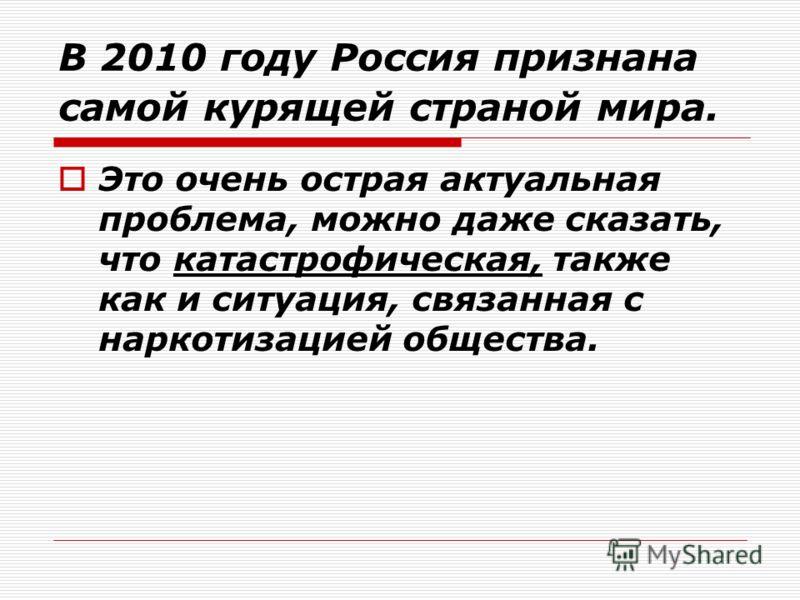 В 2010 году Россия признана самой курящей страной мира. Это очень острая актуальная проблема, можно даже сказать, что катастрофическая, также как и ситуация, связанная с наркотизацией общества.
