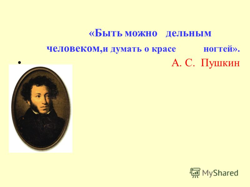 « Быть можно дельным человеком, и думать о красе ногтей». А. С. Пушкин