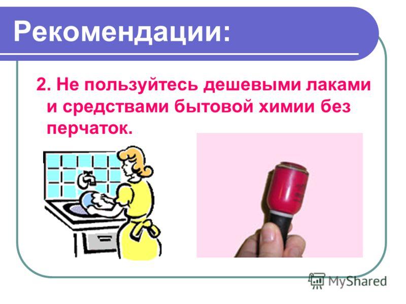 2. Не пользуйтесь дешевыми лаками и средствами бытовой химии без перчаток. Рекомендации: