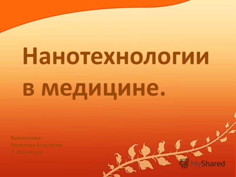 Нанотехнологии в медицине. Выполнила: Яковлева Анастасия 7 «В» класса