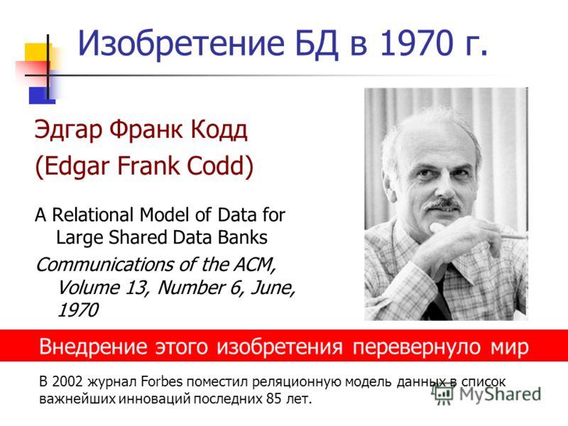Изобретение БД в 1970 г. Эдгар Франк Кодд (Edgar Frank Codd) A Relational Model of Data for Large Shared Data Banks Communications of the ACM, Volume 13, Number 6, June, 1970 Внедрение этого изобретения перевернуло мир В 2002 журнал Forbes поместил р