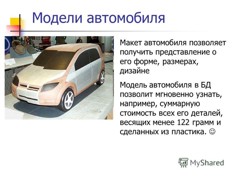 Модели автомобиля Макет автомобиля позволяет получить представление о его форме, размерах, дизайне Модель автомобиля в БД позволит мгновенно узнать, например, суммарную стоимость всех его деталей, весящих менее 122 грамм и сделанных из пластика.