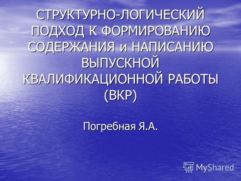 СТРУКТУРНО-ЛОГИЧЕСКИЙ ПОДХОД К ФОРМИРОВАНИЮ СОДЕРЖАНИЯ и НАПИСАНИЮ ВЫПУСКНОЙ КВАЛИФИКАЦИОННОЙ РАБОТЫ (ВКР) Погребная Я.А.