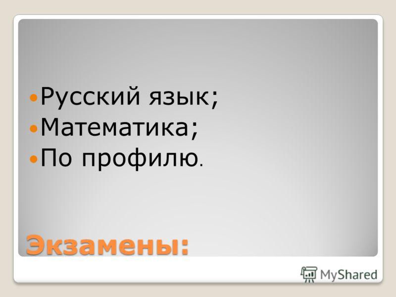Экзамены: Русский язык; Математика; По профилю.