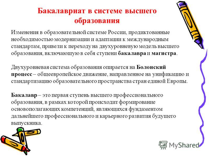 Бакалавриат в системе высшего образования Изменения в образовательной системе России, продиктованные необходимостью модернизации и адаптации к международным стандартам, привели к переходу на двухуровневую модель высшего образования, включающую в себя