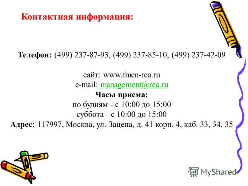 Контактная информация: Телефон: (499) 237-87-93, (499) 237-85-10, (499) 237-42-09 сайт: www.fmen-rea.ru e-mail: management@rea.rumanagement@rea.ru Часы приема: по будням - с 10:00 до 15:00 суббота - с 10:00 до 15:00 Адрес: 117997, Москва, ул. Зацепа,